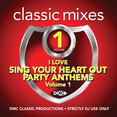 Classic Mixes - I Love Sing Your Heart Out Party Anthems Vol.1